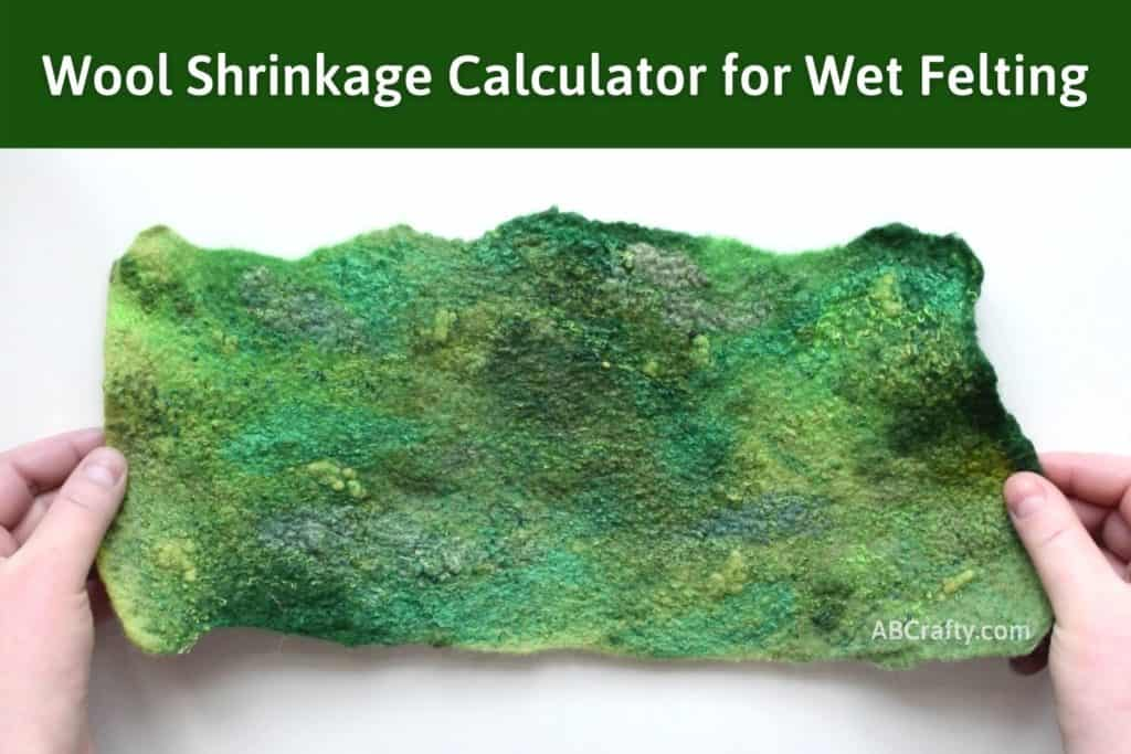 """Hands holding a piece of green handmade wool felt fabric with various green textures and embellishments. The title reads """"wool shrinkage calculator for wet felting"""""""